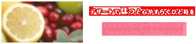"""デザートでほっと心やすらぐひと時を フレッシュなフルーツのおいしさで""""キレイと癒し""""をお届けします!"""